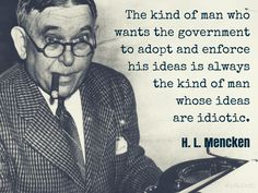 The kind of man who wants the government to adopt and enforce his ideas is always the kind of man whose ideas are idiotic.   / H.L. Mencken (1880-1956) American writer and journalist [Henry Lewis Mencken] Minority Report, #323 (1956)