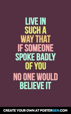 LIVE IN SUCH A WAY THAT IF SOMEONE SPOKE BADLY OF YOU  NO ONE WOULD BELIEVE IT...I try.