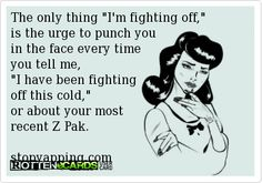The only thing I'm fighting off,  is the urge to punch you  in the face every time  you tell me, I have been fighting  off this cold,  or about your most  recent Z Pak.  stopyapping.com