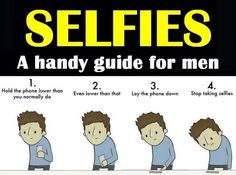 "A handy guide to taking ""selfies"" - Frankly, I think this should apply to everyone, not just men... At least if you're going to be making a stupid face or doing it to be an idiot somewhere."