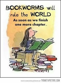 Bookworms will rule the world as soon as we finish one more chapter...