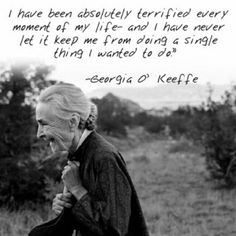 """Georgia O'Keeffe Quote: """"I have been absolutely terrified every moment of my life- and I have never let it keep me from doing a single thing I wanted to do."""" Time to start living like Georgia O'Keefe then Georgia O'keeffe, Great Quotes, Inspirational Quotes, Daily Quotes, Wisconsin, Beautiful Words, Cool Words, My Idol, The Dreamers"""