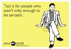 Tact is for people who aren't witty enough to be sarcastic.