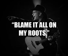 Blame it all on my roots, I showed up in boots...          - Garth Brooks