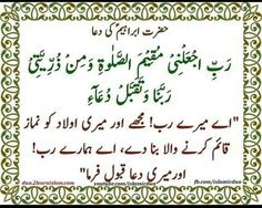 """Let's make this beautiful dua and say 'Ameen'  """"O my Lord ! make me one who establishes regular prayer and (also) from my offspring ,our Lord ! and accept my prayer""""  رَبِّ اجْعَلْنِي مُقِيمَ الصَّلَاةِ وَمِن ذُرِّيَّتِي ۚ رَبَّنَا وَتَقَبَّلْ دُعَآءِ  Rabbi ij'alnee muqeemas–salaati wamin thurriyyatee rabbanaa wataqabbal du'aa.  Surah Ibrahim ,verse 40  You can go to this link for the picture of this dua in English and its audio recitation…"""