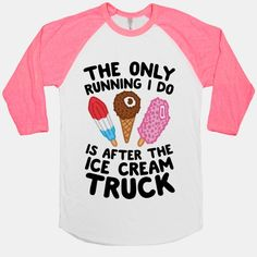 The Only Running I Do Is After The Ice Cream Truck. This isn't true, of course, but this is cute.