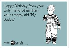 "Happy Birthday from your only friend other than your creepy, old ""My Buddy."" 
