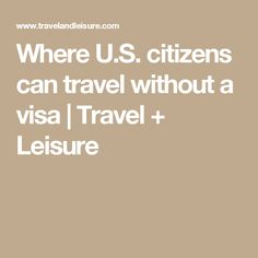Where U.S. citizens can travel without a visa | Travel + Leisure