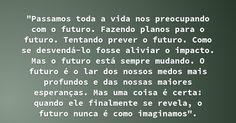 """""""Passamos toda a vida nos preocupando com o futuro. Fazendo planos para o futuro. Tentando prever o futuro. Como se desvendá-lo fosse aliviar o impacto. Mas o futuro está sempre mudando. O... — Greys Anatomy"""