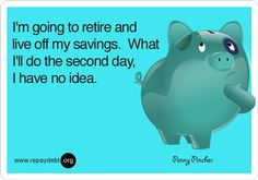I'm going to retire and live off my savings. What I'll do the second day, I have no idea.