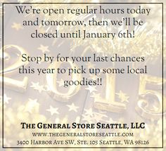 The General Store Seattle is open regular hours today and tomorrow, then we'll be closed until January 6th!   Stop by for your last chances this year to pick up some local goodies!!