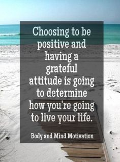 Choosing To Be Positive And Having A Grateful Attitude is Going To Determine How You're Going To Live Your Life