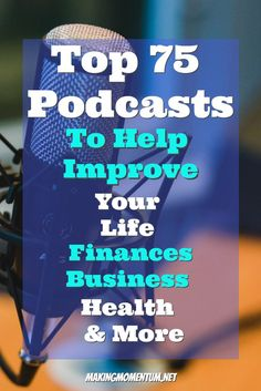 The Top 75 Podcasts To Help Improve Your Life, Finances, Business, Health & More - Podcasts are an amazing resource, here are 75 that can help you in different areas of your life.