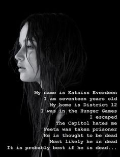 My name is Katniss Everdeen. I am 17 years old. My home is district 12. I was in the Hunger Games. I escaped. The Capital hates me...