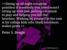 Peter S. Beagle - quote-Sitting up all night would be pointless if somebody you loved wasn't sitting up with you, picking out music to play and helping you kill the bourbon. Walking by yourself in the rain is for college kids who think loneliness makes poets.Source: quoteallthethings.comMore from quoteallthethings.com:Tifamade Pauls Work Makes Me Giggle MountainRalph Waldo Emerson Quote 278698Rare Lenticular Clouds #PeterSBeagle #quote #quotation #aphorism #quoteallthethings