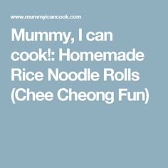 Mummy, I can cook!: Homemade Rice Noodle Rolls (Chee Cheong Fun)