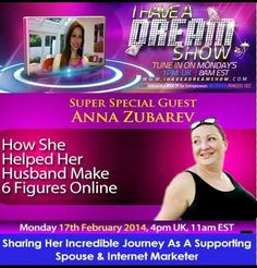 Tune into I Have A Dream Show today and follow Anna Zubarev's story of how she helped her husband make $400k in one year as online marketers. Significant other support is crucial for entrepreneurs.  It can make or break a business.    On other hand we need to address the needs of the partner too.  Tune in at http://Ihaveadreamshow.com today at 4 pm UK, 11am EST.  Ask her questions live