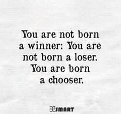 You are not born a winner: You are not born a loser. You are born a chooser.