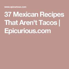 37 Mexican Recipes That Aren't Tacos | Epicurious.com