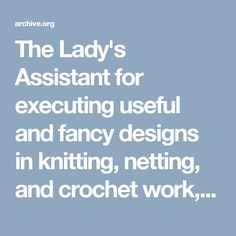 The Lady's Assistant for executing useful and fancy designs in knitting, netting, and crochet work, with illustrated patterns originally composed by the late : Gaugain, Mrs : Free Download & Streaming : Internet Archive