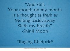"""""""And still, Your mouth on my mouth Is a thought as fresh as Melting icicles away With my breath"""" -Shinji Moon *Raging Rhetoric*"""