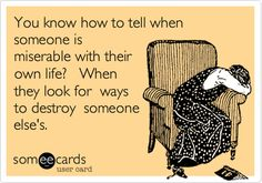 Funny Sympathy Ecard: You know how to tell when someone is miserable with their own life? When they look for ways to destroy someone else's.