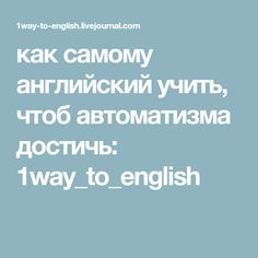 как самому английский учить, чтоб автоматизма достичь: 1way_to_english