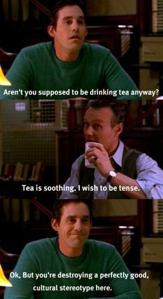 Xander: Aren't you supposed to be drinking tea anyway? Giles: Tea is soothing. I wish to be tense. Xander: Ok but you're destroying a perfectly good cultural stereotype here.