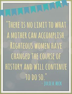 There is no limits to what a mother can accomplish. Righteous women have changed the course of history and will continue to do so. - Julie B. Beck