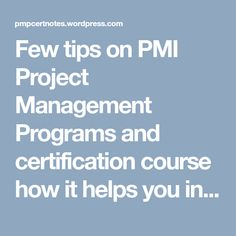 Few tips on PMI Project Management Programs and certification course how it helps you in boosting your career and what organizational benefits that you are going to give.
