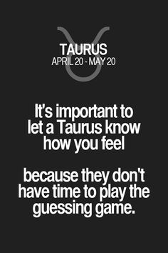 It's important to let a Taurus know how you feel because they don't have time to play the guessing game. Taurus | Taurus Quotes | Taurus Zodiac Signs