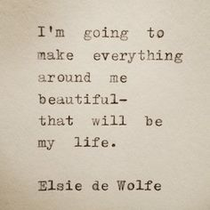 """I'm going to make everything around me beautiful-that will be my life.""—Elsie de Wolfe"
