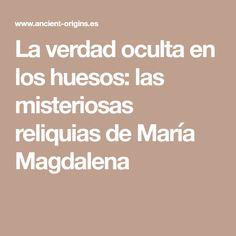 La verdad oculta en los huesos: las misteriosas reliquias de María Magdalena