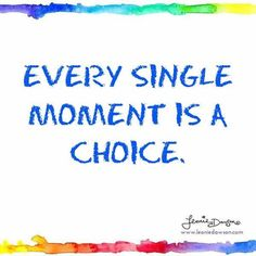 Every single moment is a choice.