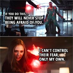 Quote from Captain America: Civil War (2016)   Wanda Maximoff: I'm leaving. Vision: I can't let you. Wanda Maximoff: I'm sorry. Vision: If you do this... they will never stop being afraid of you. Wanda Maximoff: I can't control their fear, only my own.   Marvel Quotes from the movie Captain America: Civil War - WandaVision moment Civil War Quotes, Captain America Quotes, Marvel Television, Divided We Fall, Fear Quotes, Marvel Quotes, Captain America Civil War, One Liner, Guardians Of The Galaxy