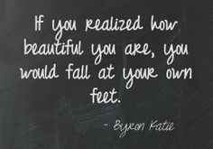 If you realized how beautiful you are, you would fall at your own feet.