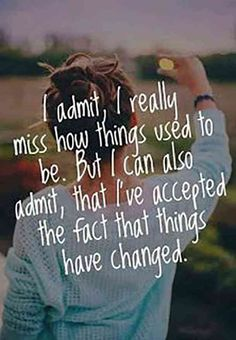 """""""I admit, I really miss how things used to be. But I can also admit, that I've accepted the fact that things have changed."""""""