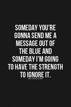 "Top 70 Broken Heart Quotes And Heartbroken Sayings - Page 5 of 7 46 ""Someday you're gonna send me a message out of the blue I'm going to have the strength to ignore it. Now Quotes, Breakup Quotes, Quotes To Live By, Life Quotes, Ignore Me Quotes, You Broke Me Quotes, Being Ignored Quotes, Qoutes, Mean Quotes"