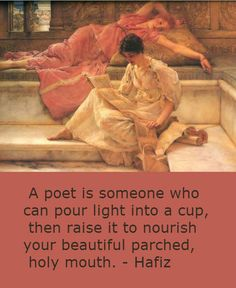"""A poet is someone who can pour light into a cup, then raise it to nourish your beautiful parched, holy mouth.""~Hafiz"