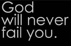 God will never ever fail you. keep trusting him