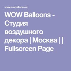 WOW Balloons - Cтудия воздушного декора   Москва     Fullscreen Page