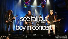See Fall Out Boy in concert. (i will always hold on to the hope that they will go on tour again...) <3