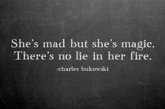 She's mad but she's magic. There's no lie in her fire.  Charles Bukowski