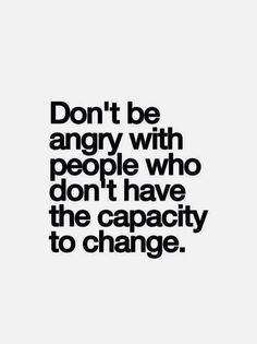 Don't be angry with people who don't have the capacity to change.