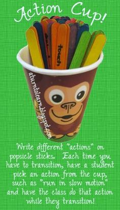 """a really fun idea for classroom management/transitions... the """"action cup!"""" write different actions on popsicle sticks, such as """"pretend your legs are spaghetti"""" and have one student pick an action for the class to do each time they transition! there's a list of actions at the website!"""