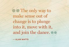 """""""The only way to make sense out of change is to plunge into it, move with it, and join the dance."""" — Alan Watts So true! Words Quotes, Wise Words, Me Quotes, Motivational Quotes, Inspirational Quotes, Uplifting Quotes, Sayings, Change Quotes, Quotes To Live By"""