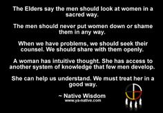 The Elders say men should look at women in a sacred way. The men should never put women down or shame them in any way. When we have problems, we should seek their counsel. We should share with them openly. A woman has intuitive thought. She has access to another system of knowlege that few men develop. She can help us understand. We must treat her in a good way. - Native Wisdom www.ya-native.com
