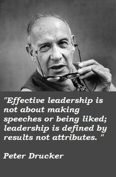 Effective leadership is not about making speeches or being liked; leadership is defined by results not attributes ~ Peter Drucker
