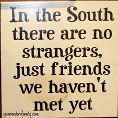 ~In the South there are no strangers, just friends we haven't met yet~