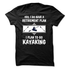 My retirement plan is to Go Kayaking T Shirts, Hoodie